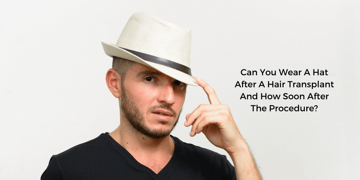 Can You Wear A Hat After A Hair Transplant And How Soon After The Procedure?